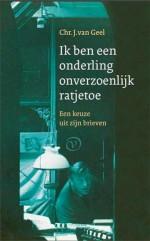 'Ik ben een onderling onverzoenlijk ratjetoe' - brieven van Chr. J. van Geel